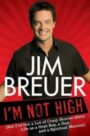 I'm Not High - (But I've Got a Lot of Crazy Stories About Life as a Goat Boy, a Dad, and a Spir itual Warrior ebook by Jim Breuer