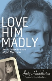 Love Him Madly - An Intimate Memoir of Jim Morrison ebook by Judy Huddleston,Pamela Des Barres