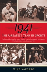 1941 -- The Greatest Year In Sports - Two Baseball Legends, Two Boxing Champs, and the Unstoppable Thoroughbred Who Made History in the Shadow of War ebook by Mike Vaccaro