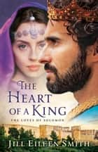 The Heart of a King - The Loves of Solomon ebook by Jill Eileen Smith