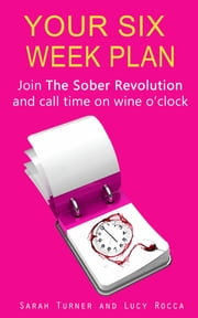 Your Six Week Plan - Join The Sober Revolution and Call Time on Wine o'clock ebook by Lucy Rocca,Sarah Turner