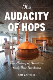 The Audacity of Hops: The History of America's Craft Beer Revolution ebook by Acitelli, Tom