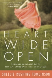Heart Wide Open - Trading Mundane Faith for an Exuberant Life with Jesus ebook by Shellie Rushing Tomlinson