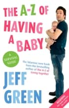 The A-Z of Having a Baby ebook by Jeff Green