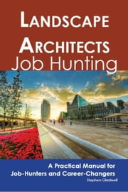 Landscape Architects: Job Hunting - A Practical Manual for Job-Hunters and Career Changers ebook by Gladwell, Stephen