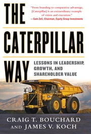 The Caterpillar Way: Lessons in Leadership, Growth, and Shareholder Value - Lessons in Leadership, Growth, and Shareholder Value DIGITAL AUDIO ebook by Craig Bouchard,James Koch
