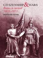 Citizenship and Wars - France in Turmoil 1870-1871 ebook by Dr Bertrand Taithe, Bertrand Taithe