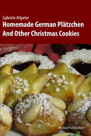 Homemade German Plätzchen - And Other Christmas Cookies ebook by Gabriele Altpeter