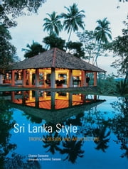 Sri Lanka Style - Tropical Design and Architecture ebook by Channa Daswatte,Dominic Sansoni