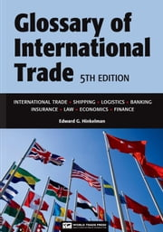 Glossary of International Trade, 5th: Transaction, Banking, Shipping, Legal and Other Terms Used in International Trade ebook by Hinkelman, Edward G.