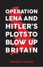 Operation Lena and Hitler's Plots to Blow Up Britain ebook by Bernard O'Connor