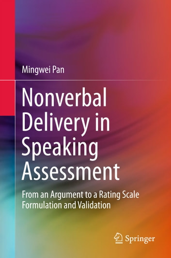 Nonverbal Delivery in Speaking Assessment - From An Argument to A Rating Scale Formulation and Validation ebook by Mingwei Pan