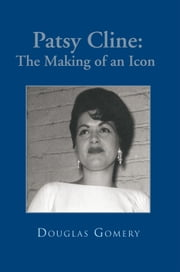 Patsy Cline: The Making of an Icon ebook by Douglas Gomery