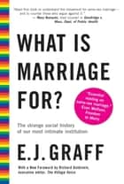 What Is Marriage For? - The Strange Social History of Our Most Intimate Institution ebook by E.J. Graff
