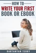 How To Write Your First Book Or Ebook ebook by Dartanyan Terry