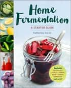 Home Fermentation - A Starter Guide ebook by Katherine Green