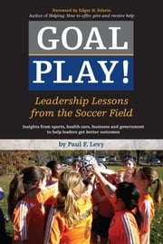 Goal Play! - Leadership Lessons from the Soccer Field ebook by Paul F. Levy,Edgar H. Schein