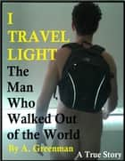 I Travel Light: The Man Who Walked Out of the World eBook by A Greenman