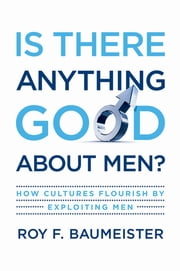 Is There Anything Good About Men? - How Cultures Flourish by Exploiting Men ebook by Roy F. Baumeister