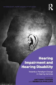 Hearing Impairment and Hearing Disability - Towards a Paradigm Change in Hearing Services eBook by Anthony Hogan, Rebecca Phillips