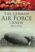 The German Air Force I Knew 1914-1918 ebook by Major-General Paul Neumann