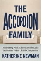 The Accordion Family - Boomerang Kids, Anxious Parents,and the Private Toll of Global Competition ebook by Katherine S. Newman
