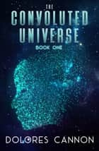 The Convoluted Universe: Book One ebook by Dolores Cannon