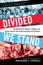 Divided We Stand - The Battle Over Women's Rights and Family Values That Polarized American Politics ebook by Marjorie J. Spruill