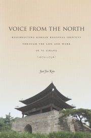 Voice from the North - Resurrecting Regional Identity Through the Life and Work of Yi Sihang (1672–1736) ebook by Sun Joo Kim