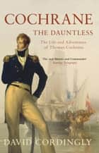 Cochrane the Dauntless - The Life and Adventures of Thomas Cochrane, 1775-1860 eBook by David Cordingly