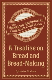 A Treatise on Bread and Bread-Making ebook by Sylvester Graham
