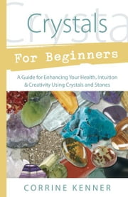 Crystals for Beginners: A Guide to Collecting & Using Stones & Crystals ebook by Corrine Kenner