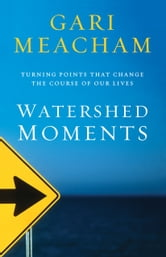 Watershed Moments - Turning Points that Change the Course of Our Lives ebook by Gari Meacham