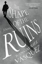 The Shape of the Ruins - A Novel ebook by Juan Gabriel Vasquez