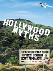 Hollywood Myths: The Shocking Truths Behind Film's Most Incredible Secrets and Scandals ebook by Joe Williams