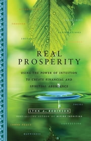 Real Prosperity - Using the Power of Intuition to Create Financial and Spiritual Abundance ebook by Lynn A. Robinson