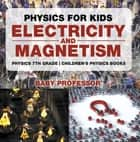 Physics for Kids : Electricity and Magnetism - Physics 7th Grade | Children's Physics Books ebook by Baby Professor