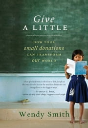 Give a Little - How Your Small Donations Can Transform Our World ebook by Wendy Smith