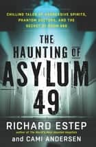 The Haunting of Asylum 49 - Chilling Tales of Aggressive Spirits, Phantom Doctors, and the Secret of Room 666 ebook by Richard Estep, Cami Andersen
