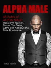 Alpha Male: 48 Rules of Alpha Male: Transform Yourself, Master The Dating Game and About Alpha Male Dominance ebook by Tomas Martin