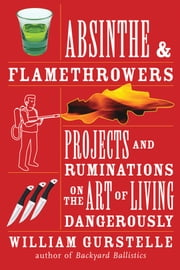 Absinthe & Flamethrowers - Projects and Ruminations on the Art of Living Dangerously ebook by William Gurstelle