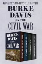Burke Davis on the Civil War - The Long Surrender, Sherman's March, To Appomattox, and They Called Him Stonewall ebook by Burke Davis
