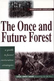 The Once and Future Forest - A Guide To Forest Restoration Strategies ebook by Leslie Sauer,Ian L. McHarg