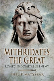 Mithridates the Great - Rome's Indomitable Enemy ebook by Philip   Matyszak
