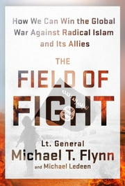 The Field of Fight - How We Can Win the Global War Against Radical Islam and Its Allies ebook by Michael T. Flynn,Michael Ledeen