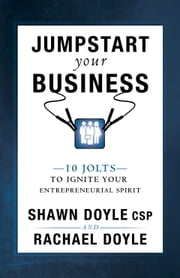 Jumpstart Your Business - 10 Jolts to Ignite Your Entrepreneurial Spirit ebook by Shawn Doyle CSP,Rachael Doyle