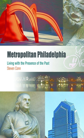 Metropolitan Philadelphia - Living with the Presence of the Past ebook by Steven Conn