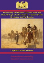 From Valmy To Waterloo—Extracts From The Diary Of Capt. Charles François - A Soldier Of The Revolution And The Empire. ebook by Capitiane Charles François,Robert B. Douglas,Jules Arsène Arnaud Clarentie