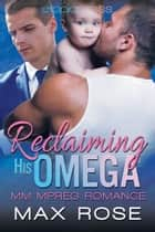 Reclaiming His Omega: MM Alpha/Omega Shifter Mpreg ebook by Max Rose