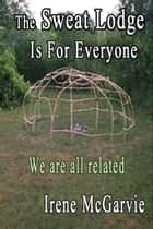 The Sweat Lodge is for Everyone: We Are All Related. ebook by Irene McGarvie